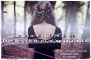 ... forgive and forget. Forgive them for hurting you and forget they even