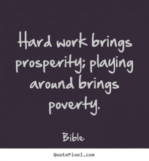 Hard work brings prosperity; playing around brings poverty. Bible ...