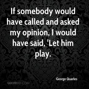 George Quarles - If somebody would have called and asked my opinion, I ...