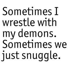 ... wrestle with my demons. Sometimes we just snuggle.