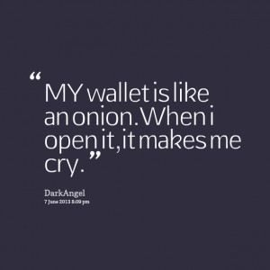 Quotes Picture: my wallet is like an onionwhen i open it,it makes me ...