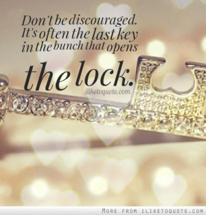... discouraged. It's often the last key in the bunch that opens the lock