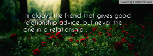 ... gives good relationship advice, but never the one in a relationship