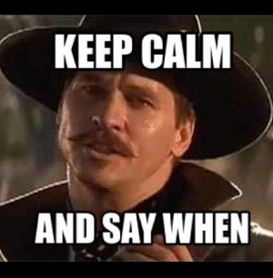 Val Kilmer as Doc Holliday in Tombstone. Keep calm and say when.
