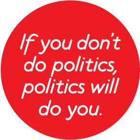 If you don't do politics, politics will do you!