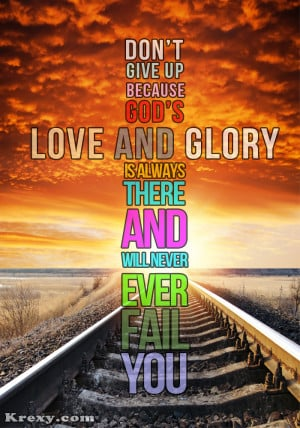 Don't give up because god's love and glory