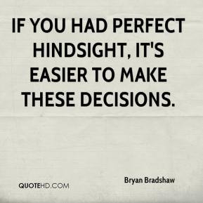 Bryan Bradshaw - If you had perfect hindsight, it's easier to make ...