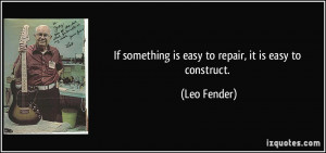 If something is easy to repair, it is easy to construct. - Leo Fender