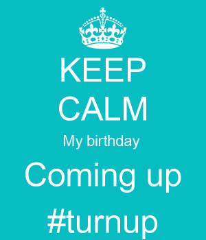 KEEP CALM My birthday Coming up #turnup - KEEP CALM AND CARRY ON ...