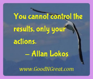 """You cannot control the results, only your actions."""" – Allan Lokos ..."""