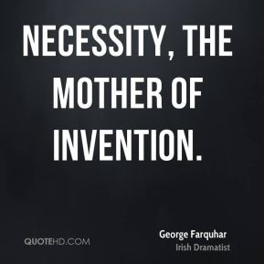 George Farquhar - Necessity, the mother of invention.