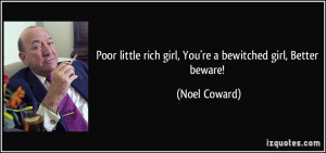 Poor little rich girl, You're a bewitched girl, Better beware! - Noel ...