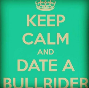 Keep Calm and Date A Bull Rider :)