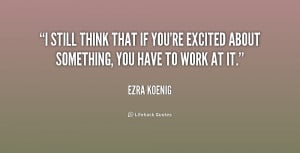 still think that if you're excited about something, you have to work ...