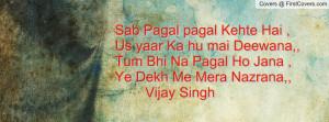 ... ,,Tum Bhi Na Pagal Ho Jana ,Ye Dekh Me Mera Nazrana,,Vijay Singh