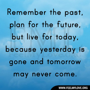 Remember the past, plan for the future, but live for today, because ...