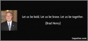 Let us be bold. Let us be brave. Let us be together. - Brad Henry