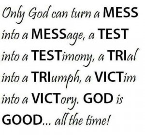 Only God can turn a mess into a message ...