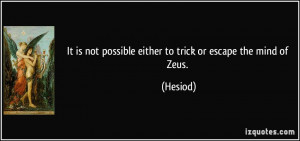 ... is not possible either to trick or escape the mind of Zeus. - Hesiod