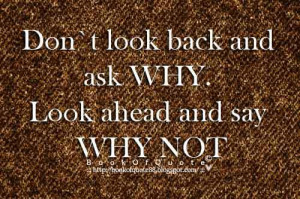 Don't look back and ask why . Look ahead and say why not .