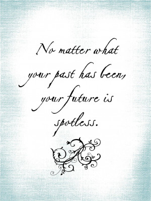 Quote - No Matter What Your Past Has Been, Your Future is Spotless