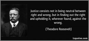 Justice consists not in being neutral between right and wrong, but in ...