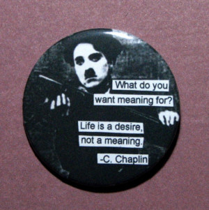 Charlie Chaplin Quote 2.25 PINBACK What do you want Meaning for ...