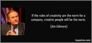 ... norm for a company, creative people will be the norm. - Jim Gilmore