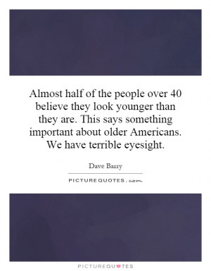... about older Americans. We have terrible eyesight. Picture Quote #1
