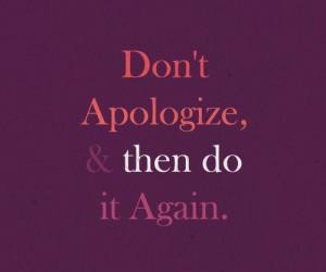 Apology, quotes, sayings, do not apologies, life