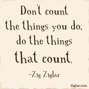 Don't count the things you do. Do the things that count.