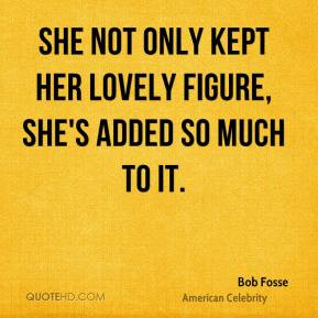 Bob Fosse - She not only kept her lovely figure, she's added so much ...