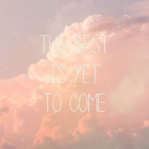 The Best Is yet to Come Inspirational Quotes