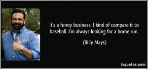 ... it to baseball. I'm always looking for a home run. - Billy Mays
