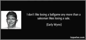 ... ballgame any more than a salesman likes losing a sale. - Early Wynn