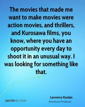 Lawrence Kasdan - The movies that made me want to make movies were ...