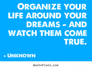 Unknown poster quotes - Organize your life around your dreams - and ...