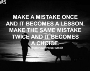 Make a mistake once And it becomes a Lesson. Make the same mistake ...