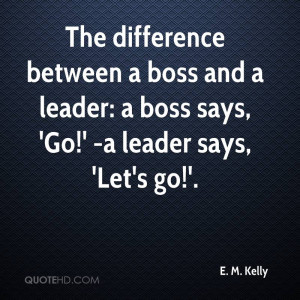 ... boss and a leader: a boss says, 'Go!' -a leader says, 'Let's go