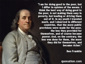 "... more they did for themselves, and became richer."" -Benjamin Franklin"