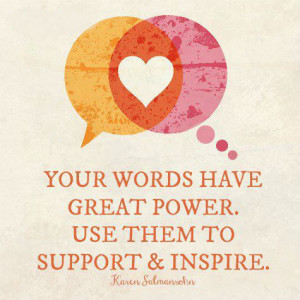 Your words have great power. Use them to support & inspire.