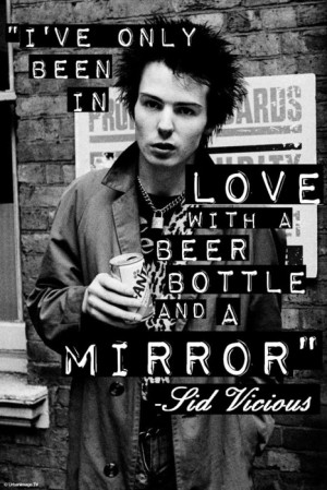 ve only been in love with a beer bottle and a mirror. - Sid Vicious.