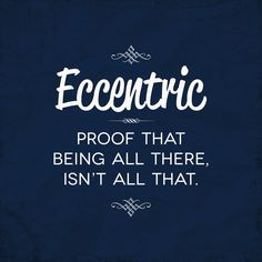Eccentric: Proof Being All There, Isn't All That. More