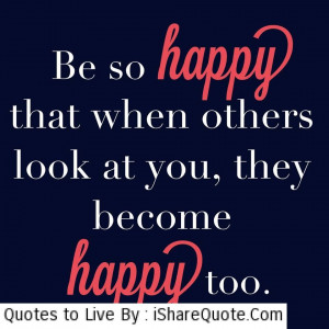 Be so happy that when other look at you…