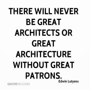 ... never be great architects or great architecture without great patrons