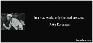 In a mad world, only the mad are sane. - Akira Kurosawa