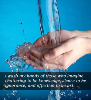 wash my hands of those who imagine chattering to be knowledge,