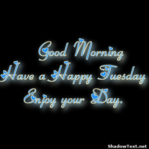 Good Morning Have a Happy Tuesday Enjoy your Day.