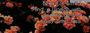 be a girl with a mind. a woman with an attitude & a lady with class ...
