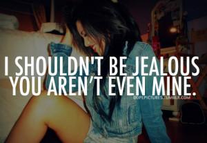 Shouldn't Be Jealous You Aren't Even Mine.